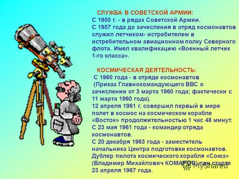 СЛУЖБА В СОВЕТСКОЙ АРМИИ: С 1955 г. - в рядах Советской Армии. С 1957 года до зачисления в отряд космонавтов служил летчиком- истребителем в истребите