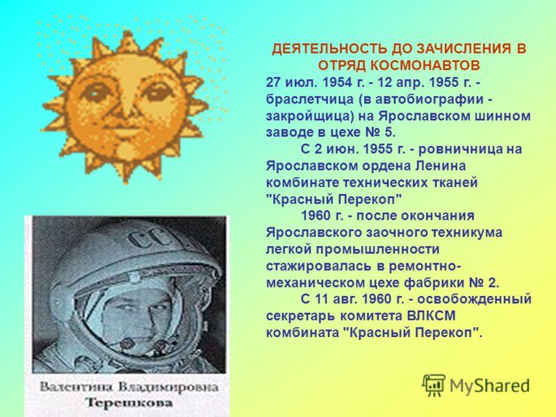 ДЕЯТЕЛЬНОСТЬ ДО ЗАЧИСЛЕНИЯ В ОТРЯД КОСМОНАВТОВ 27 июл. 1954 г. - 12 апр. 1955 г. - браслетчица (в автобиографии - закройщица) на Ярославском шинном за