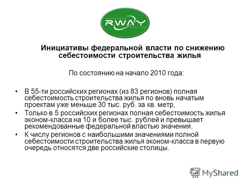 Инициативы федеральной власти по снижению себестоимости строительства жилья По состоянию на начало 2010 года: В 55-ти российских регионах (из 83 регионов) полная себестоимость строительства жилья по вновь начатым проектам уже меньше 30 тыс. руб. за к