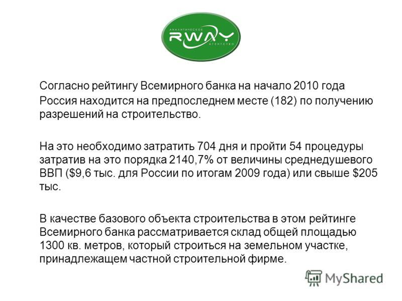 Согласно рейтингу Всемирного банка на начало 2010 года Россия находится на предпоследнем месте (182) по получению разрешений на строительство. На это необходимо затратить 704 дня и пройти 54 процедуры затратив на это порядка 2140,7% от величины средн