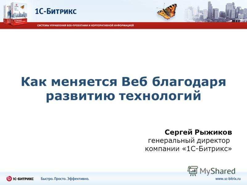 Как меняется Веб благодаря развитию технологий Сергей Рыжиков генеральный директор компании «1С-Битрикс»