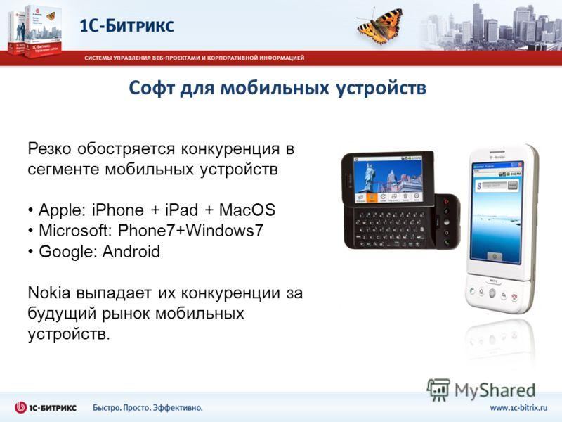 Софт для мобильных устройств Резко обостряется конкуренция в сегменте мобильных устройств Apple: iPhone + iPad + MacOS Microsoft: Phone7+Windows7 Google: Android Nokia выпадает их конкуренции за будущий рынок мобильных устройств.