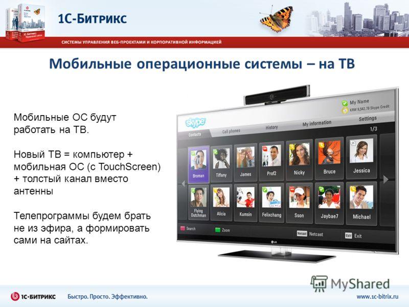 Мобильные операционные системы – на ТВ Мобильные ОС будут работать на ТВ. Новый ТВ = компьютер + мобильная ОС (с TouchScreen) + толстый канал вместо антенны Телепрограммы будем брать не из эфира, а формировать сами на сайтах.