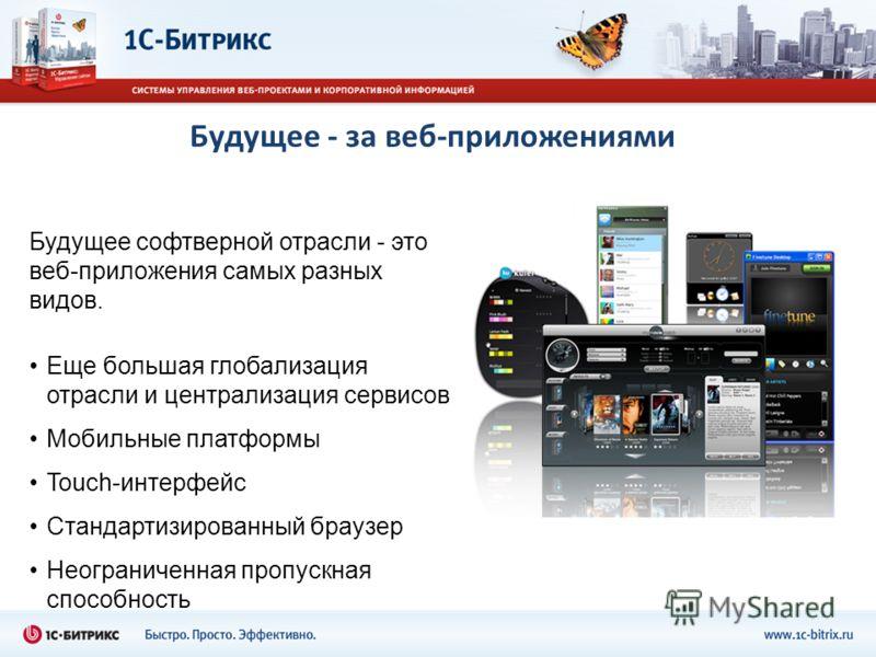 Будущее - за веб-приложениями Будущее софтверной отрасли - это веб-приложения самых разных видов. Еще большая глобализация отрасли и централизация сервисов Мобильные платформы Touch-интерфейс Стандартизированный браузер Неограниченная пропускная спос