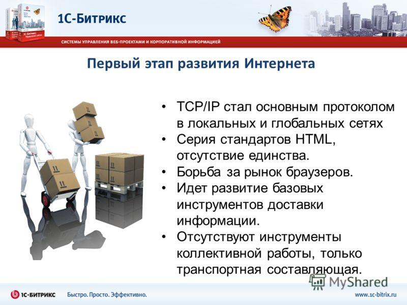 Первый этап развития Интернета TCP/IP стал основным протоколом в локальных и глобальных сетях Серия стандартов HTML, отсутствие единства. Борьба за рынок браузеров. Идет развитие базовых инструментов доставки информации. Отсутствуют инструменты колле
