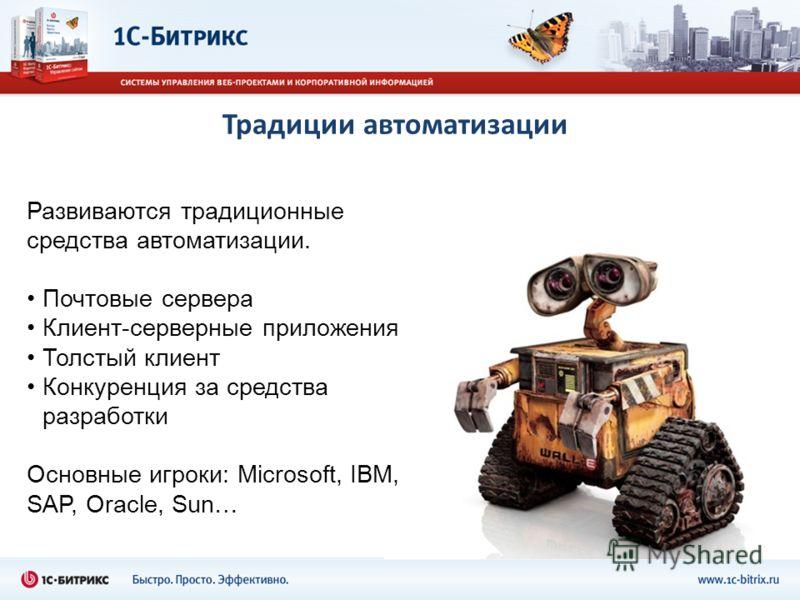 Традиции автоматизации Развиваются традиционные средства автоматизации. Почтовые сервера Клиент-серверные приложения Толстый клиент Конкуренция за средства разработки Основные игроки: Microsoft, IBM, SAP, Oracle, Sun…