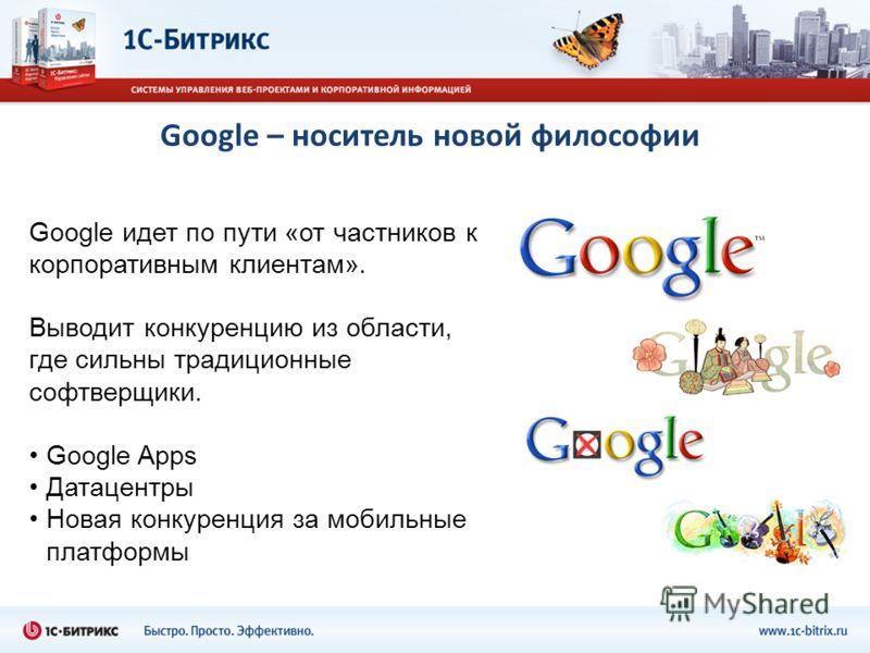 Google – носитель новой философии Google идет по пути «от частников к корпоративным клиентам». Выводит конкуренцию из области, где сильны традиционные софтверщики. Google Apps Датацентры Новая конкуренция за мобильные платформы