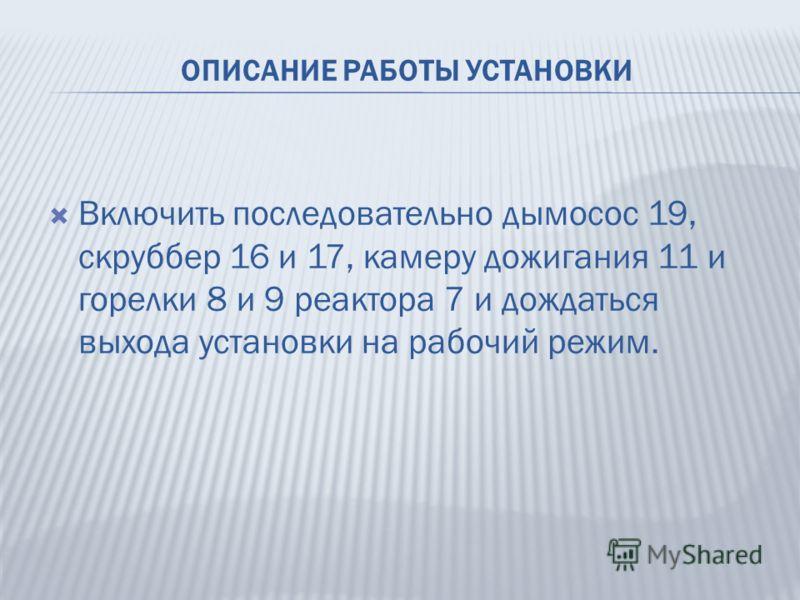 ОПИСАНИЕ РАБОТЫ УСТАНОВКИ Включить последовательно дымосос 19, скруббер 16 и 17, камеру дожигания 11 и горелки 8 и 9 реактора 7 и дождаться выхода установки на рабочий режим.