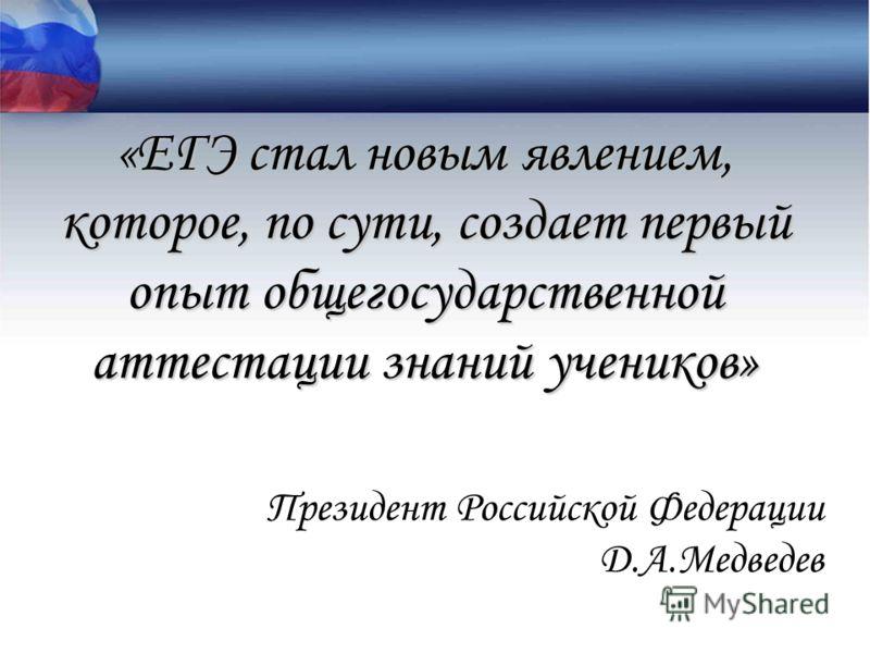 «ЕГЭ стал новым явлением, которое, по сути, создает первый опыт общегосударственной аттестации знаний учеников» Президент Российской Федерации Д.А.Медведев