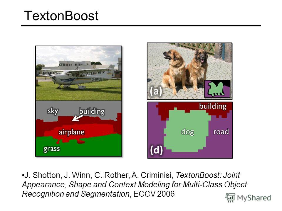 TextonBoost J. Shotton, J. Winn, C. Rother, A. Criminisi, TextonBoost: Joint Appearance, Shape and Context Modeling for Multi-Class Object Recognition and Segmentation, ECCV 2006