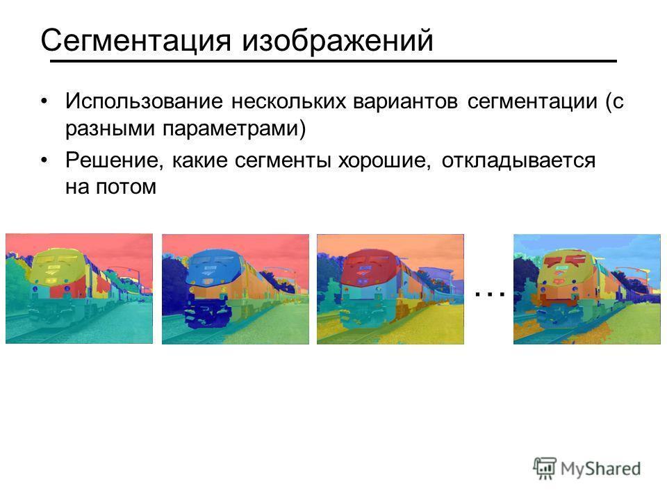 Сегментация изображений Использование нескольких вариантов сегментации (с разными параметрами) Решение, какие сегменты хорошие, откладывается на потом …