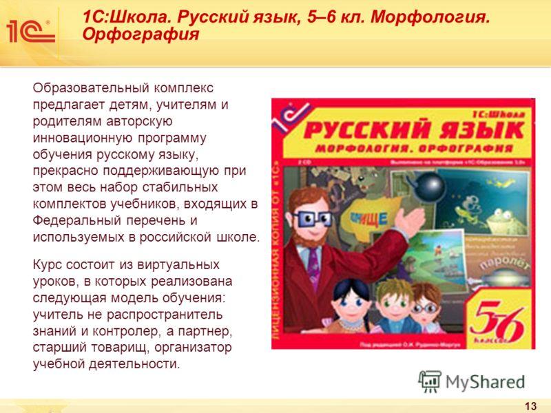 13 1С:Школа. Русский язык, 5–6 кл. Морфология. Орфография Образовательный комплекс предлагает детям, учителям и родителям авторскую инновационную программу обучения русскому языку, прекрасно поддерживающую при этом весь набор стабильных комплектов уч