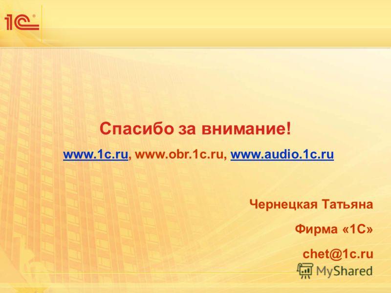 Спасибо за внимание! www.1c.ruwww.1c.ru, www.obr.1c.ru, www.audio.1c.ruwww.audio.1c.ru Чернецкая Татьяна Фирма «1С» chet@1c.ru