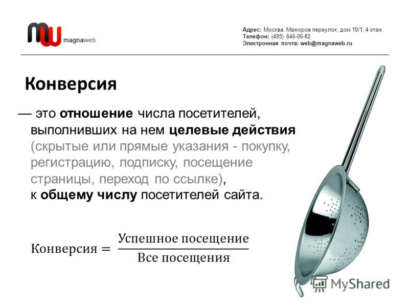 Адрес: Москва, Мажоров переулок, дом 10/1, 4 этаж. Телефон: (495) 646-06-82 Электронная почта: web@magnaweb.ru Конверсия это отношение числа посетителей, выполнивших на нем целевые действия (скрытые или прямые указания - покупку, регистрацию, подписк