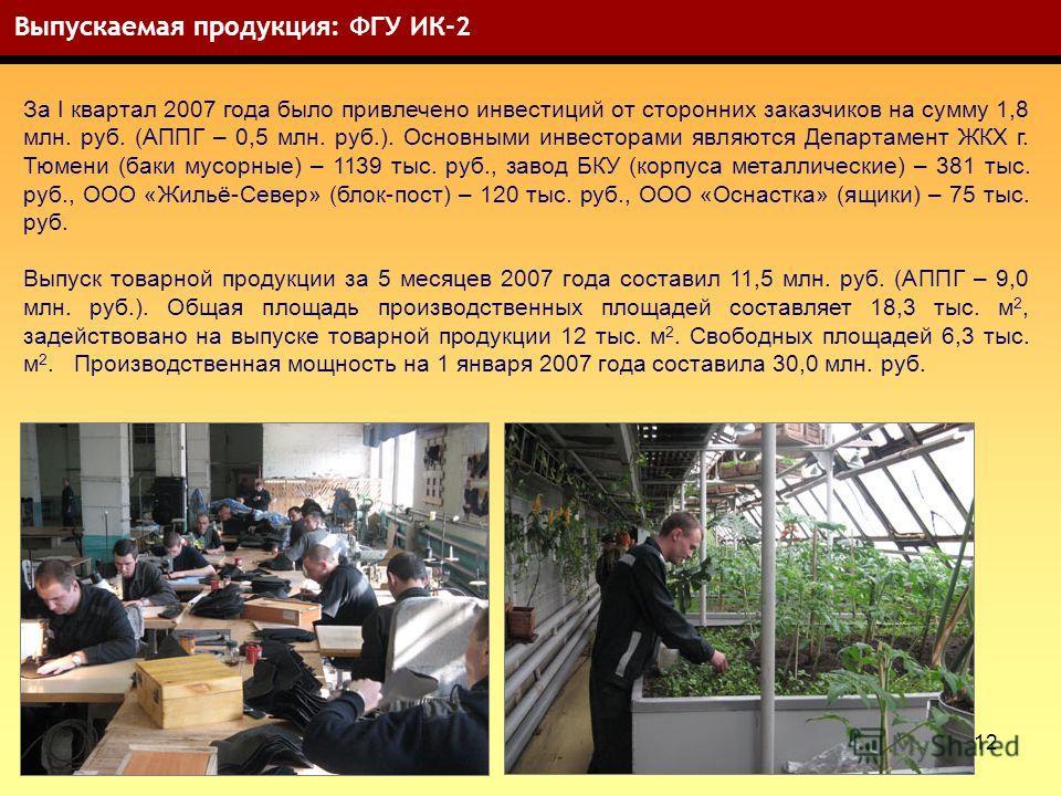 12 Выпускаемая продукция: ФГУ ИК-2 За I квартал 2007 года было привлечено инвестиций от сторонних заказчиков на сумму 1,8 млн. руб. (АППГ – 0,5 млн. руб.). Основными инвесторами являются Департамент ЖКХ г. Тюмени (баки мусорные) – 1139 тыс. руб., зав