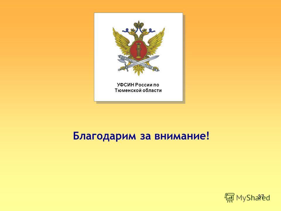 37 УФСИН России по Тюменской области Благодарим за внимание!