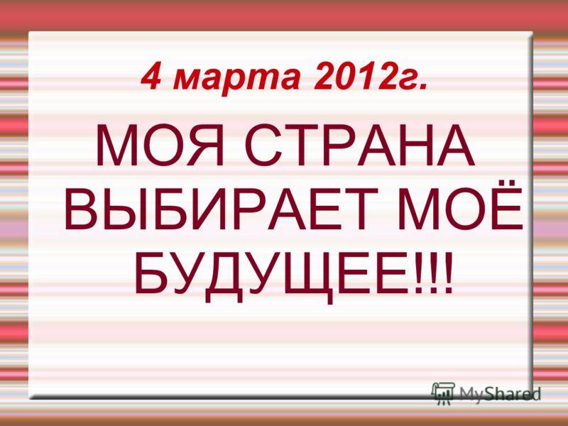 4 марта 2012г. МОЯ СТРАНА ВЫБИРАЕТ МОЁ БУДУЩЕЕ!!!