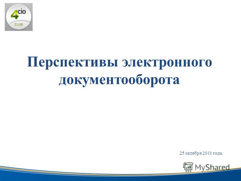 Перспективы электронного документооборота электронной цифровой 25 октября 2011 года.