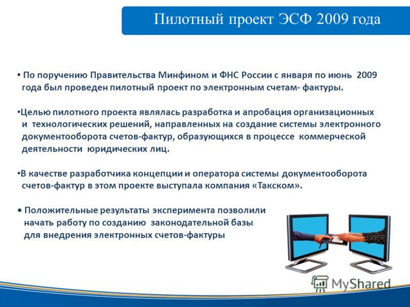 Пилотный проект ЭСФ 2009 года www.taxcom.ru По поручению Правительства Минфином и ФНС России с января по июнь 2009 года был проведен пилотный проект по электронным счетам- фактуры. Целью пилотного проекта являлась разработка и апробация организационн