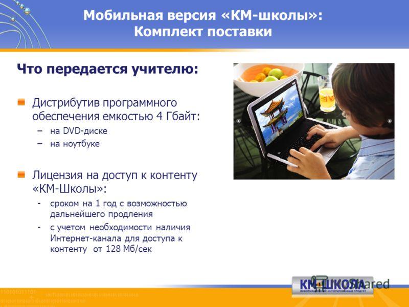 Мобильная версия «КМ-школы»: Комплект поставки Что передается учителю: Дистрибутив программного обеспечения емкостью 4 Гбайт: –на DVD-диске –на ноутбуке Лицензия на доступ к контенту «КМ-Школы»: -сроком на 1 год с возможностью дальнейшего продления -