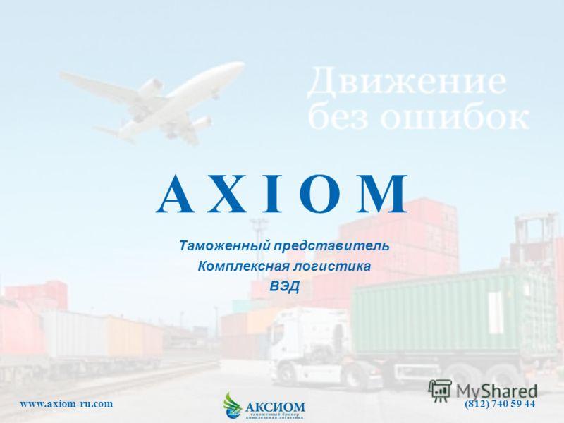 Таможенный представитель Комплексная логистика ВЭД A X I O M www.axiom-ru.com (812) 740 59 44