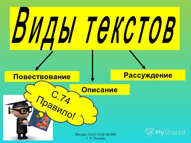 Повествование Описание Рассуждение С.74 Правило! Москва, ГБОУ СОШ 1968 Г. И. Лыкова