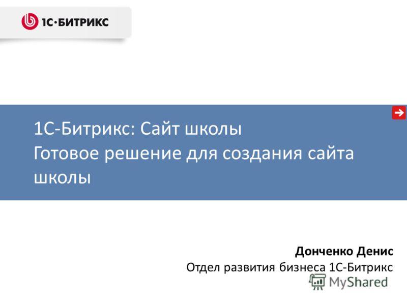 1С-Битрикс: Сайт школы Готовое решение для создания сайта школы Донченко Денис Отдел развития бизнеса 1С-Битрикс