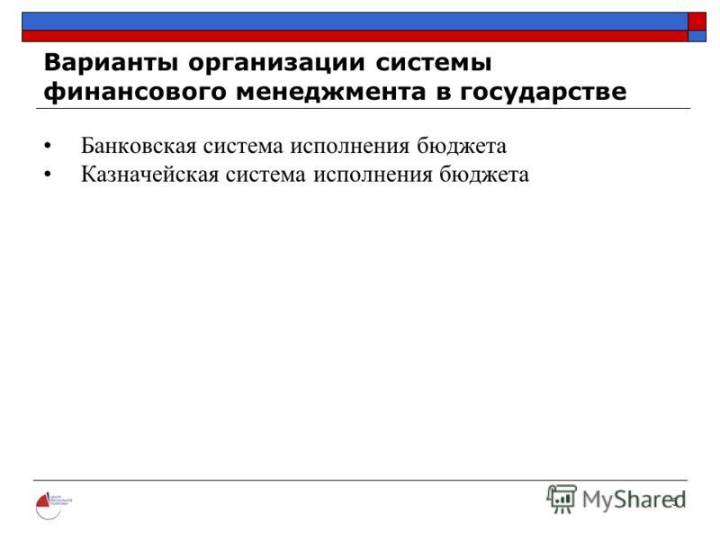 5 Варианты организации системы финансового менеджмента в государстве Банковская система исполнения бюджета Казначейская система исполнения бюджета