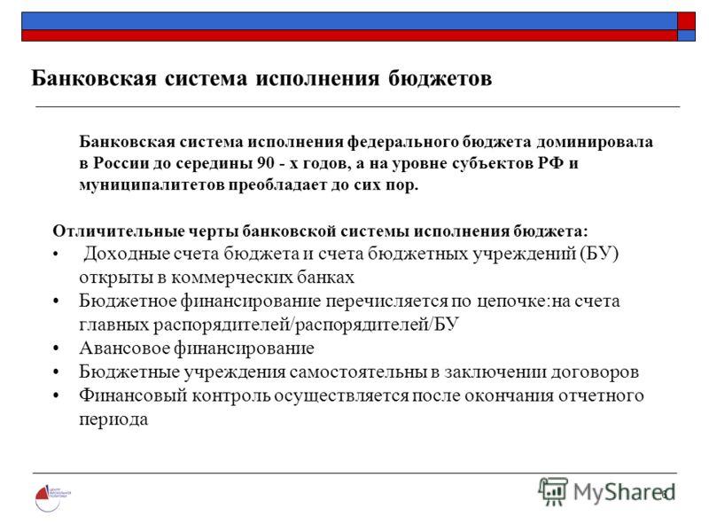 6 Банковская система исполнения бюджетов Банковская система исполнения федерального бюджета доминировала в России до середины 90 - х годов, а на уровне субъектов РФ и муниципалитетов преобладает до сих пор. Отличительные черты банковской системы испо