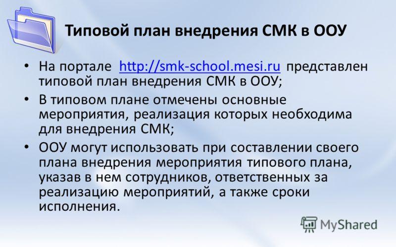 Типовой план внедрения СМК в ООУ На портале http://smk-school.mesi.ru представлен типовой план внедрения СМК в ООУ;http://smk-school.mesi.ru В типовом плане отмечены основные мероприятия, реализация которых необходима для внедрения СМК; ООУ могут исп