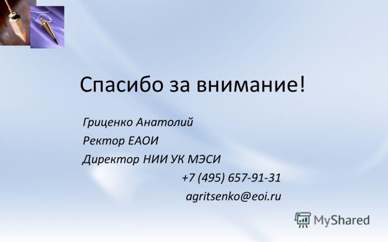 Спасибо за внимание! Гриценко Анатолий Ректор ЕАОИ Директор НИИ УК МЭСИ +7 (495) 657-91-31 agritsenko@eoi.ru
