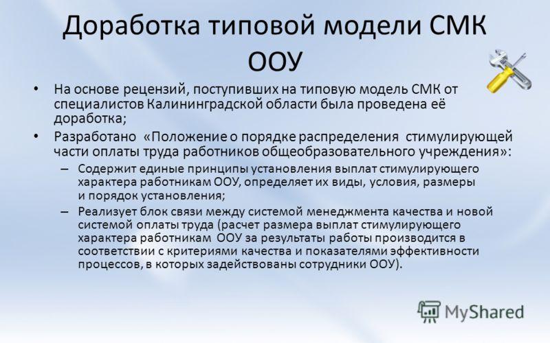Доработка типовой модели СМК ООУ На основе рецензий, поступивших на типовую модель СМК от специалистов Калининградской области была проведена её доработка; Разработано «Положение о порядке распределения стимулирующей части оплаты труда работников общ
