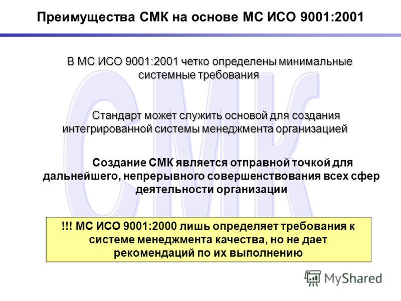 Преимущества СМК на основе МС ИСО 9001:2001 В МС ИСО 9001:2001 четко определены минимальные системные требования В МС ИСО 9001:2001 четко определены минимальные системные требования !!! МС ИСО 9001:2000 лишь определяет требования к системе менеджмент