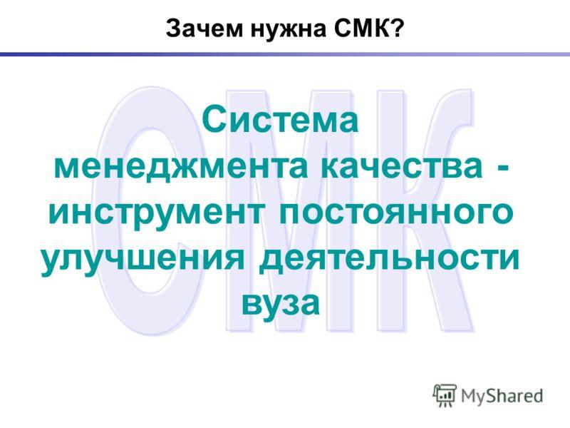 Зачем нужна СМК? Система менеджмента качества - инструмент постоянного улучшения деятельности вуза