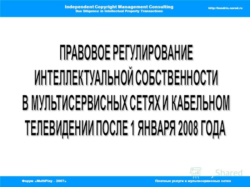 Форум «MultiPlay – 2007»Платные услуги в мультисервисных сетях Independent Copyright Management Consulting Due Diligence in Intellectual Property Transactions http://kondrin.narod.ru