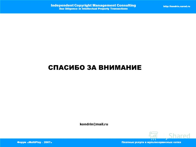 Форум «MultiPlay – 2007»Платные услуги в мультисервисных сетях Independent Copyright Management Consulting Due Diligence in Intellectual Property Transactions http://kondrin.narod.ru СПАСИБО ЗА ВНИМАНИЕ kondrin@mail.ru