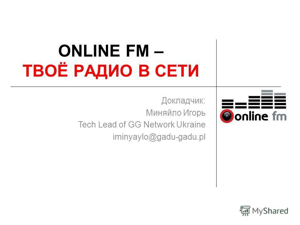 ONLINE FM – ТВОЁ РАДИО В СЕТИ Докладчик: Миняйло Игорь Tech Lead of GG Network Ukraine iminyaylo@gadu-gadu.pl