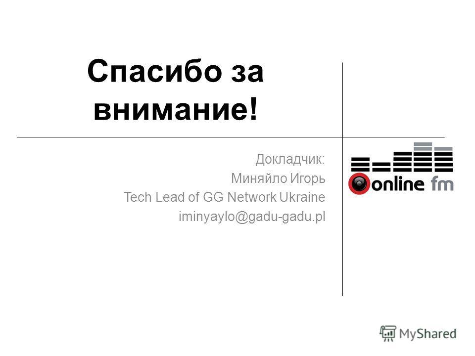 Спасибо за внимание! Докладчик: Миняйло Игорь Tech Lead of GG Network Ukraine iminyaylo@gadu-gadu.pl