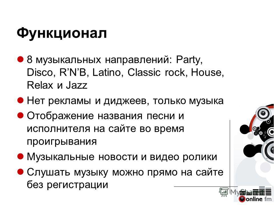 Функционал 8 музыкальных направлений: Party, Disco, RNB, Latino, Classic rock, House, Relax и Jazz Нет рекламы и диджеев, только музыка Отображение названия песни и исполнителя на сайте во время проигрывания Музыкальные новости и видео ролики Слушать