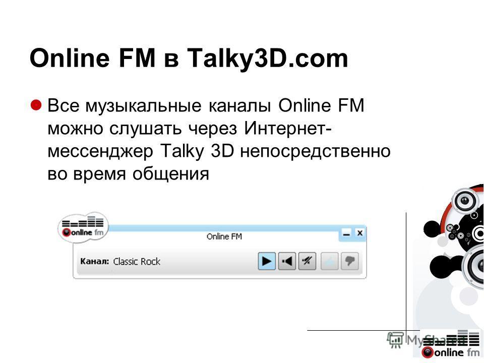 Online FM в Talky3D.com Все музыкальные каналы Online FM можно слушать через Интернет- мессенджер Talky 3D непосредственно во время общения