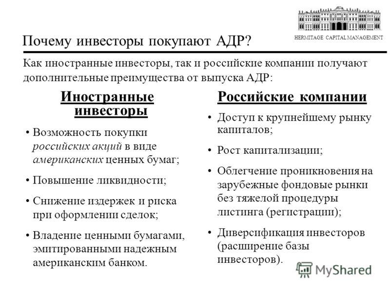 HERMITAGE CAPITAL MANAGEMENT Почему инвесторы покупают АДР? Как иностранные инвесторы, так и российские компании получают дополнительные преимущества от выпуска АДР: Иностранные инвесторы Возможность покупки российских акций в виде американских ценны