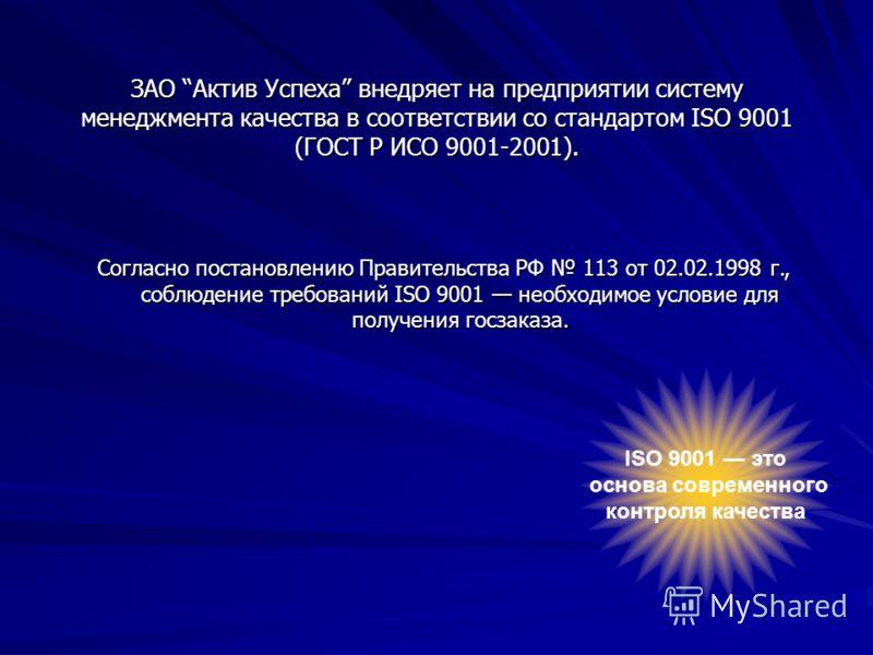 ЗАО Актив Успеха внедряет на предприятии систему менеджмента качества в соответствии со стандартом ISO 9001 (ГОСТ Р ИСО 9001-2001). Согласно постановлению Правительства РФ 113 от 02.02.1998 г., соблюдение требований ISO 9001 необходимое условие для п