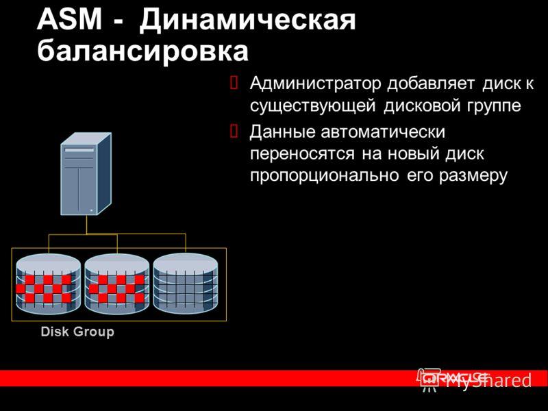 Администратор добавляет диск к существующей дисковой группе Данные автоматически переносятся на новый диск пропорционально его размеру ASM - Динамическая балансировка Disk Group