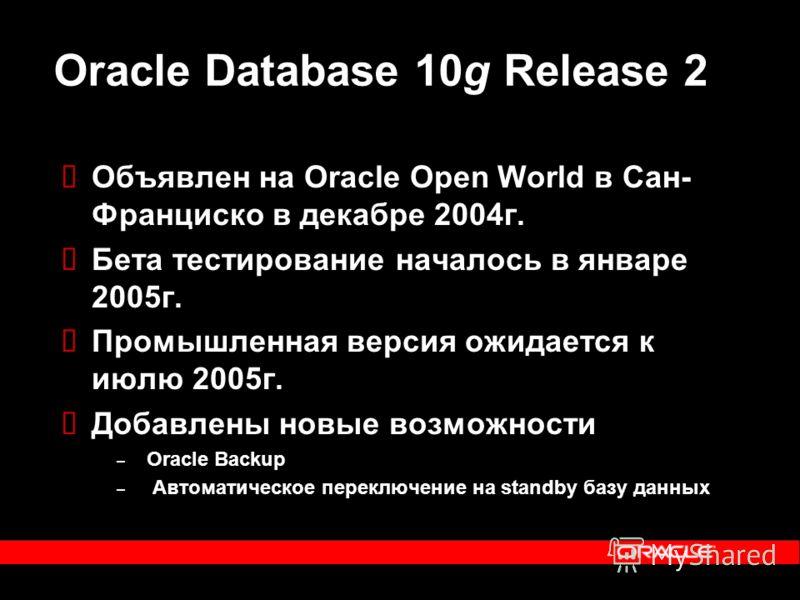 Oracle Database 10g Release 2 Объявлен на Oracle Open World в Сан- Франциско в декабре 2004г. Бета тестирование началось в январе 2005г. Промышленная версия ожидается к июлю 2005г. Добавлены новые возможности – Oracle Backup – Автоматическое переключ