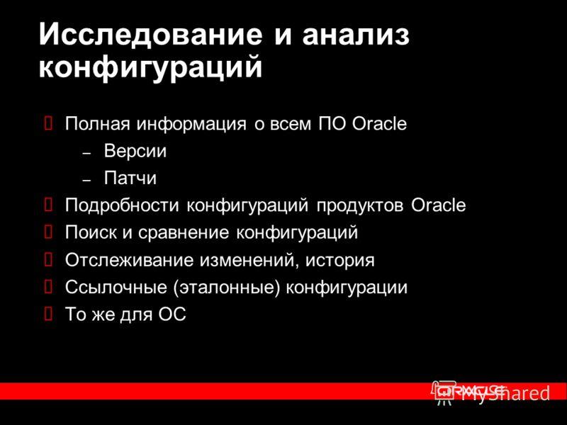 Полная информация о всем ПО Oracle – Версии – Патчи Подробности конфигураций продуктов Oracle Поиск и сравнение конфигураций Отслеживание изменений, история Ссылочные (эталонные) конфигурации То же для ОС Исследование и анализ конфигураций