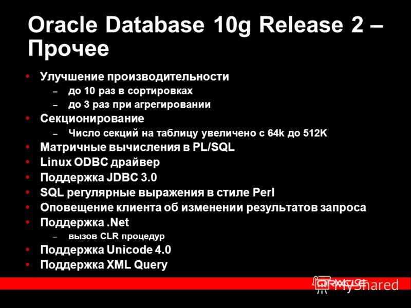Oracle Database 10g Release 2 – Прочее Улучшение производительности – до 10 раз в сортировках – до 3 раз при агрегировании Секционирование – Число секций на таблицу увеличено с 64k до 512K Матричные вычисления в PL/SQL Linux ODBC драйвер Поддержка JD