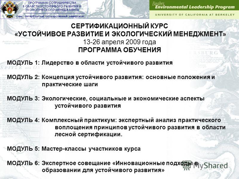 СЕРТИФИКАЦИОННЫЙ КУРС «УСТОЙЧИВОЕ РАЗВИТИЕ И ЭКОЛОГИЧЕСКИЙ МЕНЕДЖМЕНТ» 13-26 апреля 2009 года ПРОГРАММА ОБУЧЕНИЯ МОДУЛЬ 1: Лидерство в области устойчивого развития МОДУЛЬ 2: Концепция устойчивого развития: основные положения и практические шаги МОДУЛ