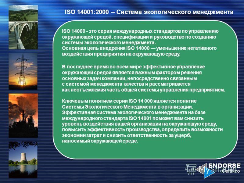 ISO 14001:2000 – Система экологического менеджмента ISO 14000 - это серия международных стандартов по управлению окружающей средой, спецификации и руководство по созданию системы экологического менеджмента. Основная цель внедрения ISO 14000 уменьшени