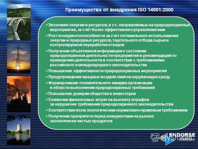 Преимущества от внедрения ISO 14001:2000 Экономия энергии и ресурсов, в т.ч. направляемых на природоохранные мероприятия, за счёт более эффективного управления ими Рост конкурентоспособности за счет оптимального использования энергии и природных ресу