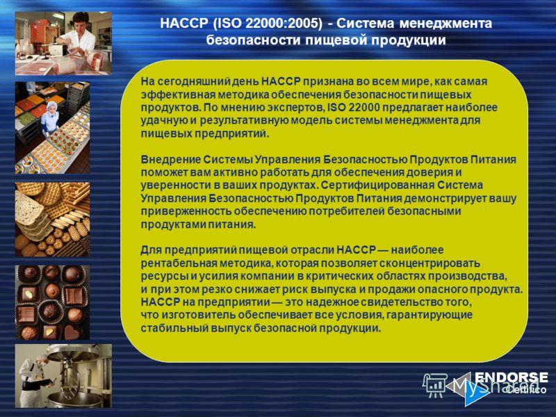 HACCP (ISO 22000:2005) - Система менеджмента безопасности пищевой продукции На сегодняшний день НАССР признана во всем мире, как самая эффективная методика обеспечения безопасности пищевых продуктов. По мнению экспертов, ISO 22000 предлагает наиболее